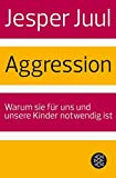 Aggression: Warum sie für uns und unsere Kinder notwendig ist - Jesper Juul