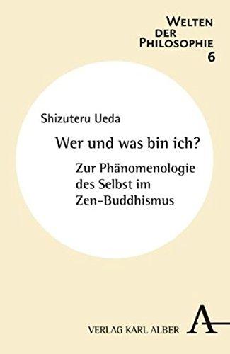 Wer und was bin ich?: Zur Phänomenologie des Selbst im Zen-Buddhismus (Welten der Philosophie)