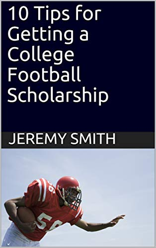 10 Tips for Getting a College Football Scholarship (English Edition) por Jeremy Smith