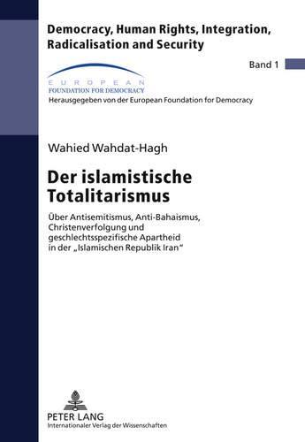 Der islamistische Totalitarismus: Über Antisemitismus, Anti-Bahaismus, Christenverfolgung und geschlechtsspezifische Apartheid in der «Islamischen ... Radicalisation and Security, Band 1)