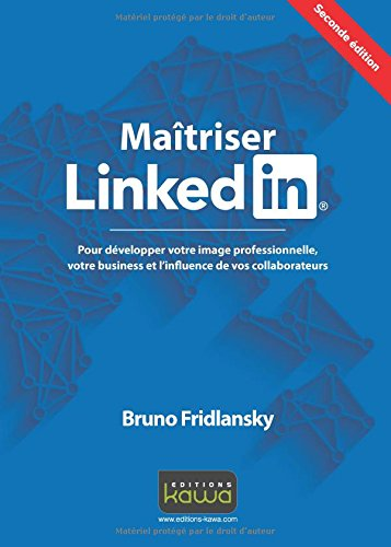 Maîtriser Linkedin - Pour développer votre image professionnelle, votre business et l'influence de vos collaborateurs - Seconde édition par Bruno Fridlansky