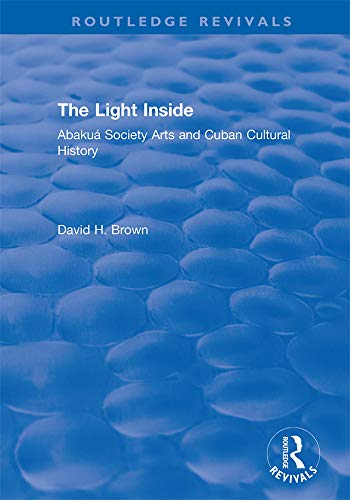 The Light Inside: Abakuá Society Arts and Cuban Cultural History (Routledge  Revivals) (English Edition)