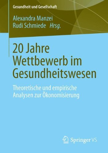 20 Jahre Wettbewerb im Gesundheitswesen: Theoretische und empirische Analysen zur Ökonomisierung von Medizin und Pflege (Gesundheit und Gesellschaft)