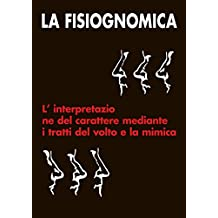 LA  FISIOGNOMICA: L'interpretazione del carattere mediante i tratti del volto e la mimica (Italian Edition)