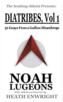 Diatribes: Volume One: 50 Essays From a Godless Misanthrope (The Scathing Atheist Presents Book 1) by [Lugeons, Noah, Enwright, Heath]