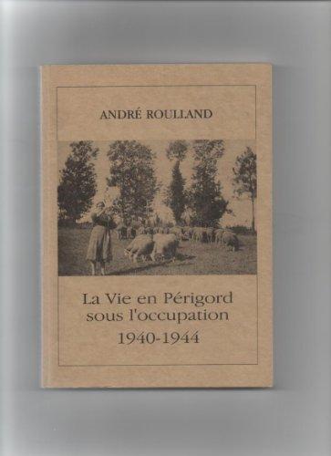 La vie en Périgord sous l'Occupation : 1940-1944 par André Roulland