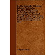 On The Strengths Of Beams, Columns And Arches - Considered With A View To Deriving Methods Of Ascertaining The Practical Strength Of Any Given Section Of Beam, Column, Or Arch - In Cast Iron, Wrought Iron, Or Steel (Paperback) - Common