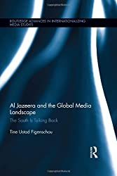 Al Jazeera and the Global Media Landscape: The South is Talking Back (Routledge Advances in Internationalizing Media Studies) by Tine Ustad Figenschou (2013-10-24)