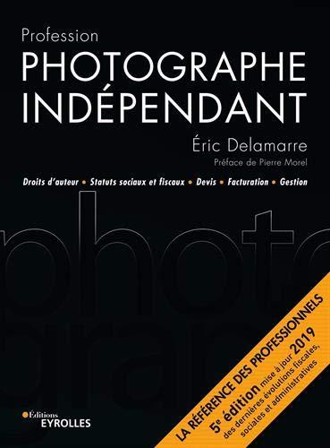 Profession photographe indépendant - 5e édition: Droits d'auteur Statuts sociaux et fiscaux Devis Facturation Gestion par  Éric Delamarre