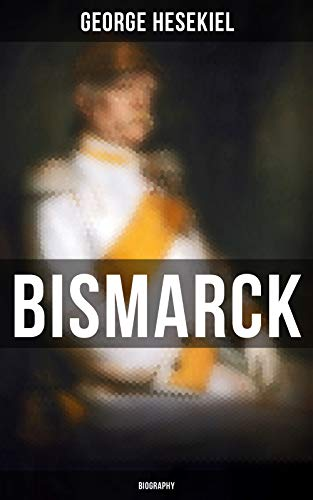 BISMARCK: Biography: The Fascinating Life of the Most Influential German Chancellor - Illustrated Edition (English Edition)