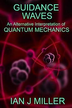 Guidance Waves  An Alternative Interpretation of Quantum Mechanics by [Miller, Ian]