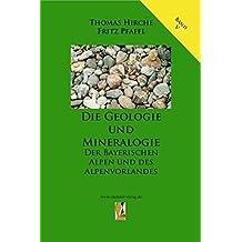Die Geologie und Mineralogie der Bayerischen Alpen und des Alpenvorlandes (Die Geologie Bayerns)