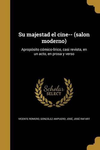 Su majestad el cine-- (salon moderno): Apropósito cómico-lírico, casi revista, en un acto, en prosa y verso
