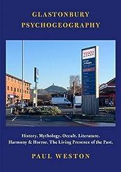 Glastonbury Psychogeography: History. Mythology. Occult. Literature. Harmony and Horror. The Living Presence of the Past