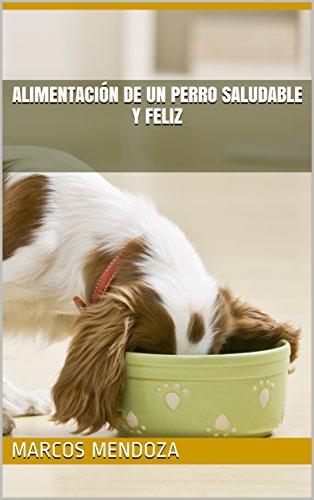 Alimentación de un Perro Saludable y Feliz por Marcos Mendoza