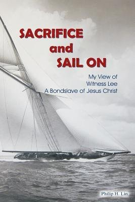 [{ Sacrifice and Sail on: My View of Witness Lee, a Bond Slave of Jesus Christ By Lin, Philip H ( Author ) Jun - 22- 2014 ( Paperback ) } ]