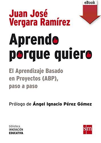 Aprendo porque quiero: El Aprendizaje Basado en Proyectos (ABP), paso a paso (eBook-ePub): El Aprendizaje Basado en Proyectos (ABP), paso a paso (Biblioteca Innovación Educativa) (Spanish Edition)