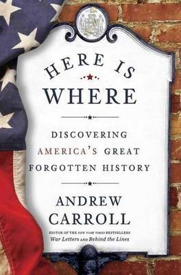 [Here is Where: Discovering America's Great Forgotten History] (By: Andrew Carroll) [published: May, 2014]