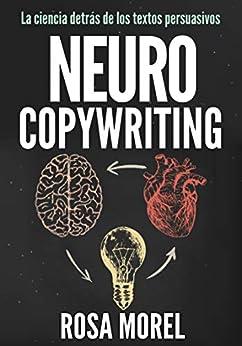 Neurocopywriting  La Ciencia Detrás De Los Textos Persuasivos: Aprende A Escribir Para Persuadir Y Vender A La Mente por Rosa Morel epub