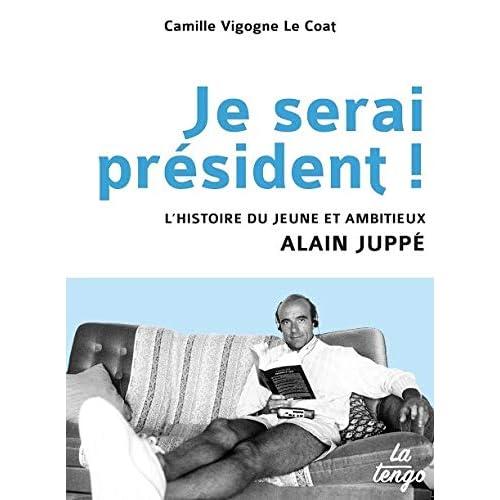 Je serai président ! L'histoire du jeune et ambitieux Alain Juppé
