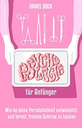 PSYCHOLOGIE FÜR ANFÄNGER: Wie du deine Persönlichkeit entwickelst und lernst, fremde Gehirne zu hacken