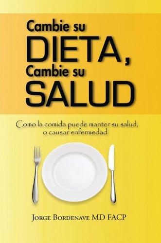 Cambie Su Dieta, Cambie Su Salud: Como La Comida Puede Manter Su Salud, O Causar Enfermedad por Jorge Bordenave