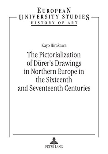 The Pictorialization of Dürer's Drawings in Northern Europe in the Sixteenth and Seventeenth Centuries (Europäische Hochschulschriften / European ... Art / Série 28: Histoire de l'art, Band 434) -