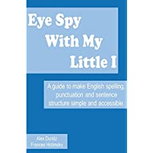 Eye Spy With My Little I: A guide to make English spelling, punctuation and sentence structure simple and accessible