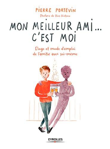 Mon meilleur ami... c'est moi: Eloge et mode d'emploi de l'amitié avec soi-même par Pierre Portevin
