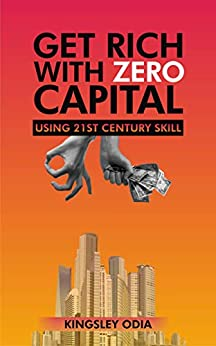 GET RICH WITH ZERO CAPITAL: USING 21ST CENTURY SKILL by [Odia, Kingsley]
