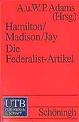 Hamilton/Madison/jay: Die Federalist-Artikel: Politische Theorie und Verfassungskommentar der amerikanischen Gründerväter. Mit dem englischen und deutschen Text der Verfassung der USA