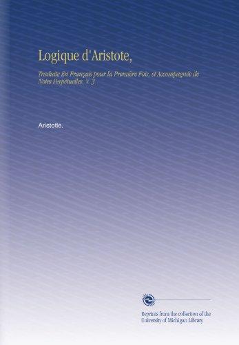Logique d'Aristote,: Traduite En Français pour la Première Fois, et Accompagnée de Notes Perpétuelles, V. 3 par Aristotle.