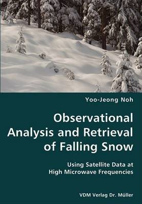 [(Observational Analysis and Retrieval of Falling Snow- Using Satellite Data at High Microwave Frequencies)] [By (author) Yoo-Jeong Noh] published on (December, 2007)
