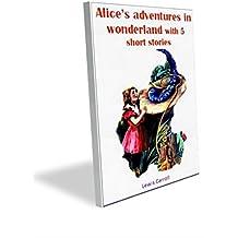 Alice's adventures in wonderland with 5 short stories(Annotated): Alice's adventures in wonderland with 5 short stories(Annotated) (English Edition)