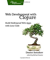 Web Development with Clojure: Build Bulletproof Web Apps with Less Code by Dmitri Sotnikov (2014-01-12)