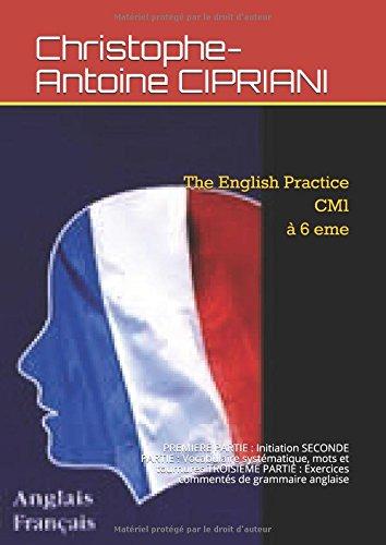 The English Practice   Cm1  6 eme: PREMIERE PARTIE :  Initiation   SECONDE PARTIE :  Vocabulaire systmatique, mots et tournures  TROISIEME  PARTIE : Exercices comments de grammaire anglaise