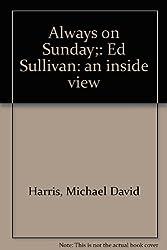Always on Sunday;: Ed Sullivan: an inside view