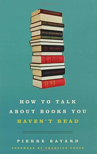 How to Talk About Books You Haven't Read by Pierre Bayard (2007-10-30)