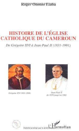 Histoire de l'Eglise catholique du Cameroun de Grégoire XVI à Jean-Paul II (1831-1991)