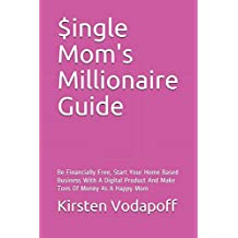Single Mom's Millionaire Guide: Be Financially Free, Start Your Home Based Business With A Digital Product And Make Tons Of Money As A Happy Mom