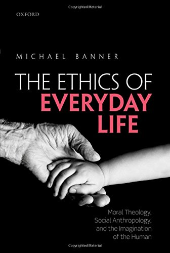 The Ethics of Everyday Life: Moral Theology, Social Anthropology, and the Imagination of the Human