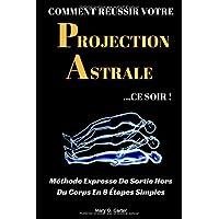 Comment Réussir Votre Projection Astrale Ce Soir: Méthode Expresse De Sortie Hors Du Corps En 8 Étapes Simples