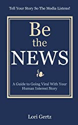 Be The News: A Guide To Going Viral With Your Human Interest Story (English Edition)
