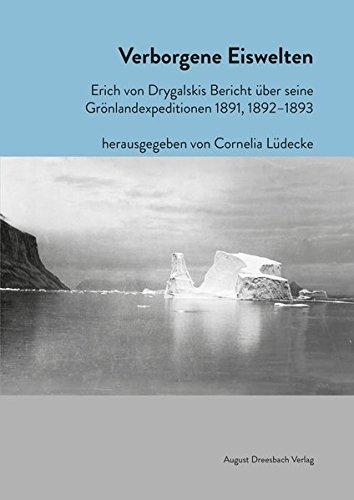 Verborgene Eiswelten: Erich von Drygalskis Bericht über seine Grönlandexpeditionen 1891, 1892-1893