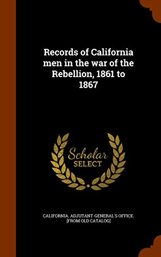 Records of California men in the war of the Rebellion, 1861 to 1867