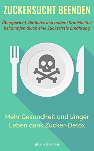 Zuckersucht Beenden: Übergewicht, Diabetes und andere Krankheiten bekämpfen durch eine Zuckerfreie Ernährung: Mehr Gesundheit und länger Leben dank Zucker ... Stoffwechselkrankheit, leben ohne zucker) -