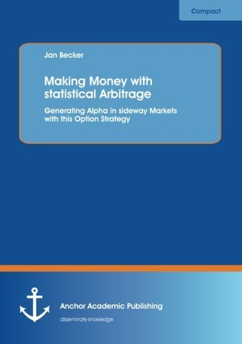 Making Money with statistical Arbitrage: Generating Alpha in sideway Markets with this Option Strategy by Jan Becker (2012-12-20)