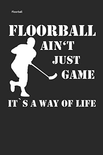 FLOORBALL AIN'T JUST GAME IT'S A WAY OF LIFE: Unihockey Notizbuch Innebandy Hockey Notebook