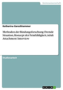 Methoden der Bindungsforschung: Fremde Situation, Konzept der Feinfühligkeit, Adult Attachment Interview