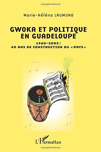 Gwoka et Politique en Guadeloupe 1960 2003 40 Ans de Construction du Pays